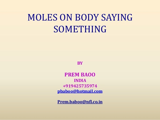 MOLES ON BODY SAYING SOMETHING BY PREM BAOO INDIA +919425735974 pbaboo@hotmail.com Prem.baboo@nfl.co.in