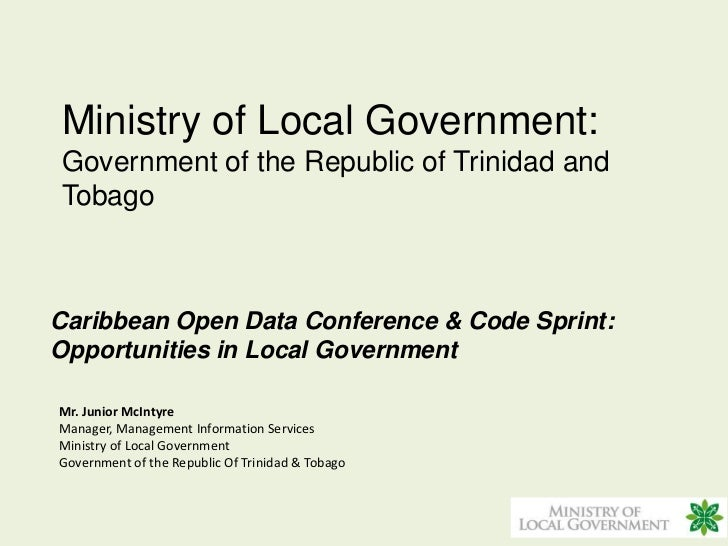 Ministry of Local Government:Government of the Republic of Trinidad andTobagoCaribbean Open Data Conference & Code Sprint:...