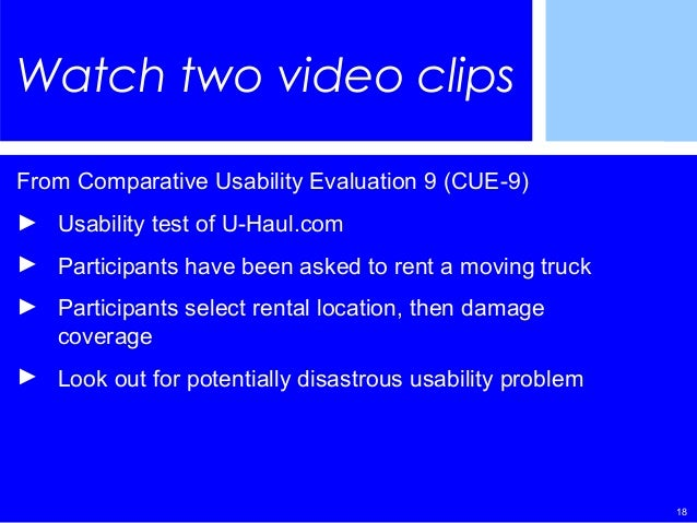 18 Watch two video clips From Comparative Usability Evaluation 9 (CUE-9) ► Usability test of U-Haul.com ► Participants hav...