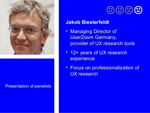 Presentation of panelists  Jakob Biesterfeldt • Managing Director of UserZoom Germany, provider of UX research tools •...