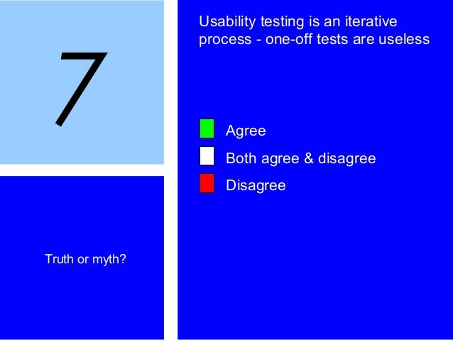 7 Truth or myth? Usability testing is an iterative process - one-off tests are useless Agree Both agree & disagree Disagree