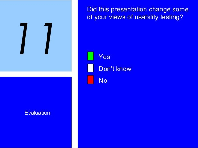 Evaluation Did this presentation change some of your views of usability testing? Yes Don't know No 11