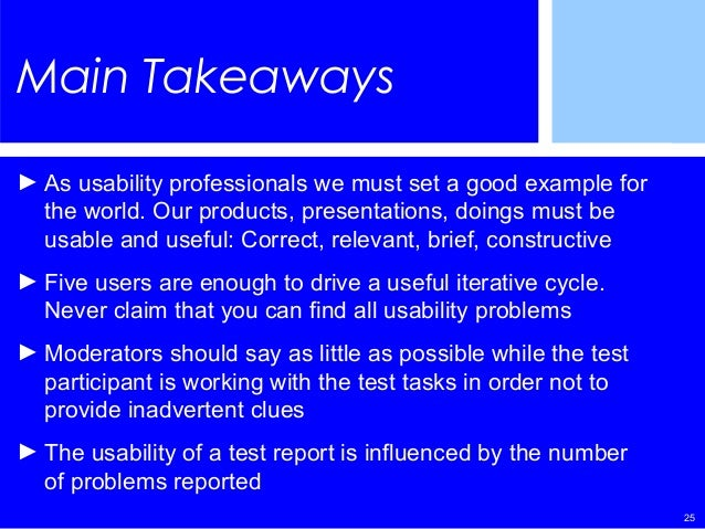 25 Main Takeaways ► As usability professionals we must set a good example for the world. Our products, presentations, doin...