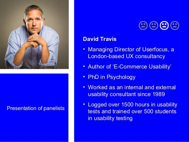 Presentation of panelists  David Travis • Managing Director of Userfocus, a London-based UX consultancy • Author of 'E...