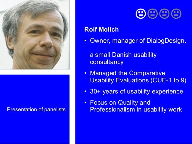 Presentation of panelists  Rolf Molich • Owner, manager of DialogDesign, a small Danish usability consultancy • Manage...