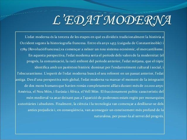 L'edat moderna és la tercera de les etapes en què es divideix tradicionalment la història a Occident segons la historiogra...
