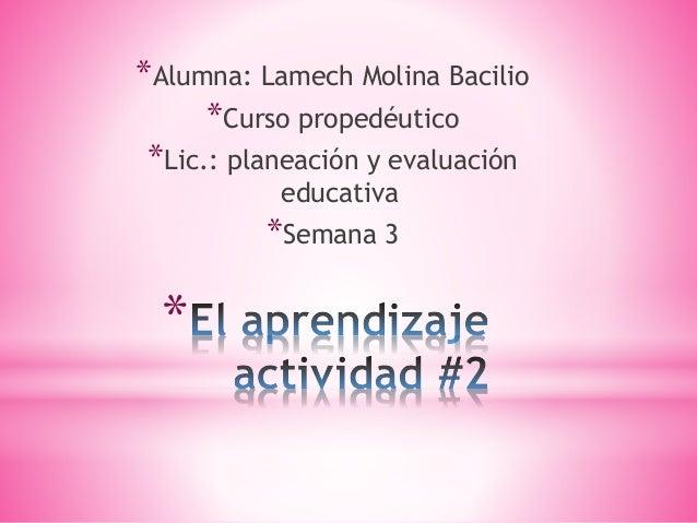 * *Alumna: Lamech Molina Bacilio *Curso propedéutico *Lic.: planeación y evaluación educativa *Semana 3