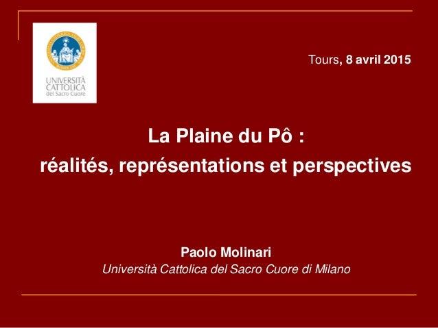 Tours, 8 avril 2015 La Plaine du Pô : réalités, représentations et perspectives Paolo Molinari Università Cattolica del Sa...
