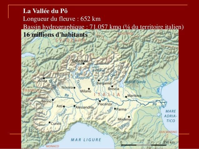 La Vallée du Pô Longueur du fleuve : 652 km Bassin hydrographique : 71.057 kmq (¼ du territoire italien) 16 millions d'hab...