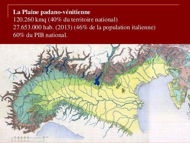 La Plaine padano-vénitienne 120.260 kmq (40% du territoire national) 27.653.000 hab. (2013) (46% de la population italienn...