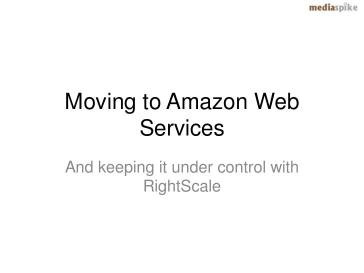Moving to Amazon Web      ServicesAnd keeping it under control with          RightScale