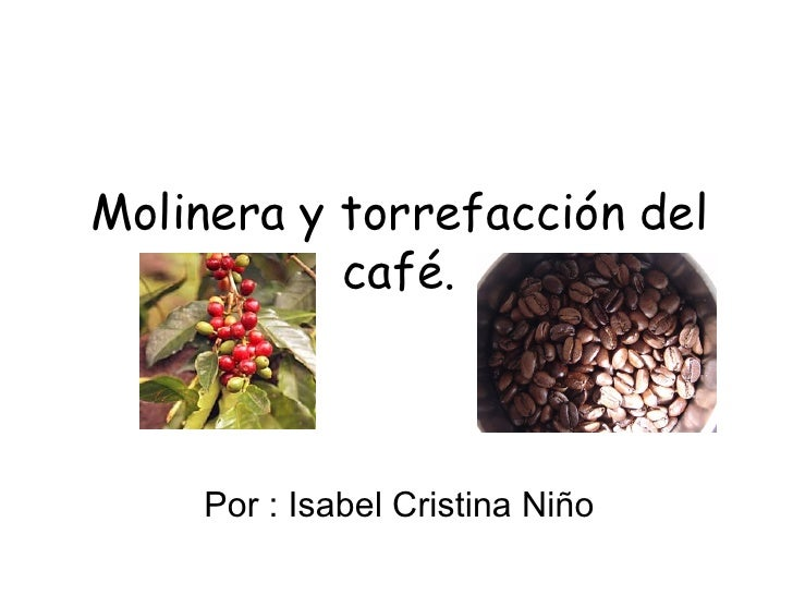 Molinera y torrefacción del café. Por : Isabel Cristina Niño