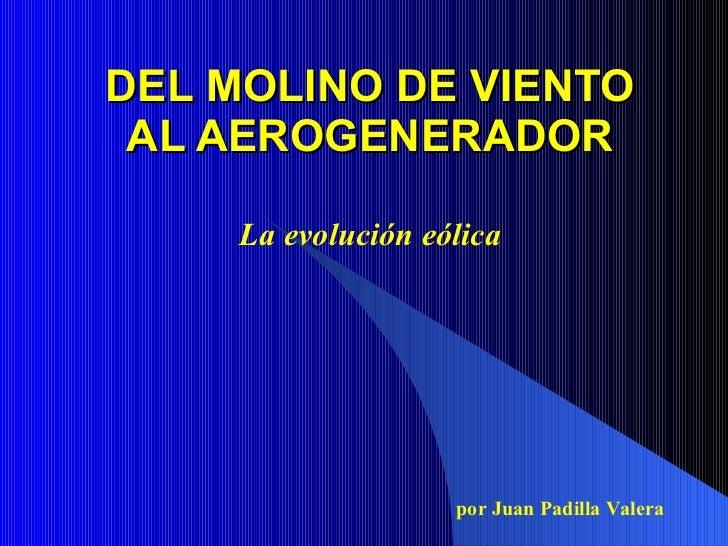 DEL MOLINO DE VIENTO  AL AEROGENERADOR       La evolución eólica                         por Juan Padilla Valera