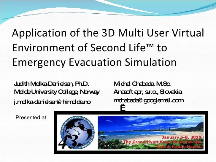 Application of the 3D Multi User Virtual Environment of Second Life™ to Emergency Evacuation Simulation <ul><li>Judith Mol...