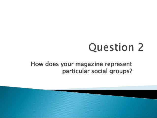 How does your magazine representparticular social groups?