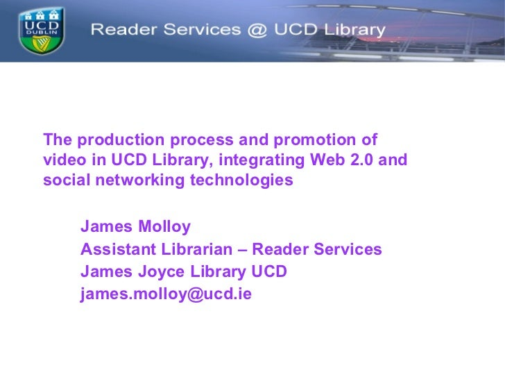 The production process and promotion ofvideo in UCD Library, integrating Web 2.0 andsocial networking technologies    Jame...