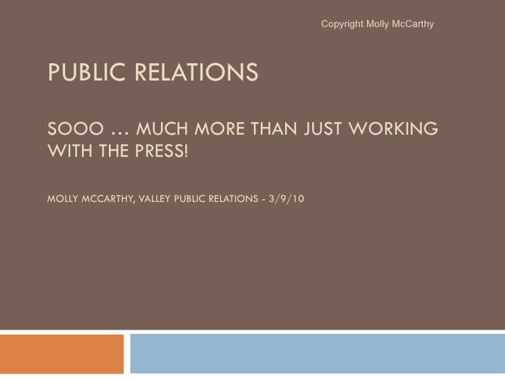 PUBLIC RELATIONS  SOOO … MUCH MORE THAN JUST WORKING WITH THE PRESS! MOLLY MCCARTHY, VALLEY PUBLIC RELATIONS - 3/9/10 Copy...