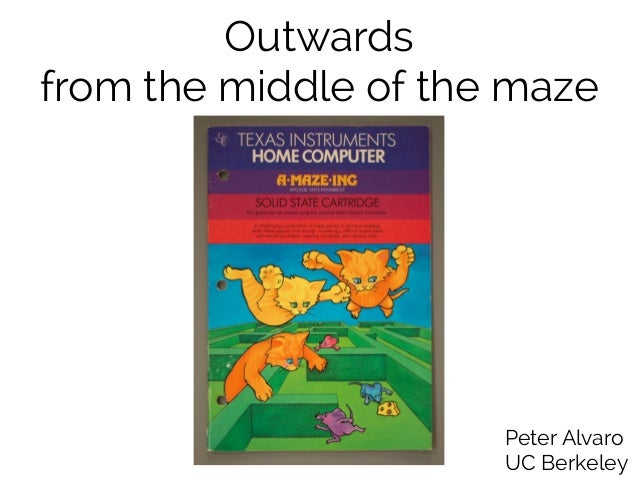 Outwards  from the middle of the maze  Peter Alvaro  UC Berkeley