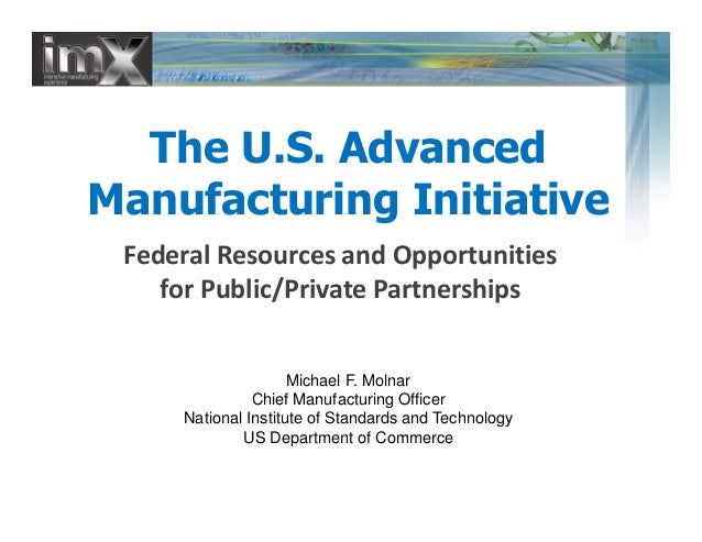 The U.S. Advanced Manufacturing Initiative Federal Resources and Opportunities for Public/Private Partnerships Federal Res...