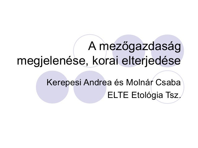 A mezőgazdaságmegjelenése, korai elterjedése     Kerepesi Andrea és Molnár Csaba                   ELTE Etológia Tsz.