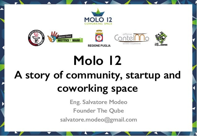 Molo 12! A story of community, startup and coworking space! Eng. Salvatore Modeo! Founder The Qube! salvatore.modeo@gmail....