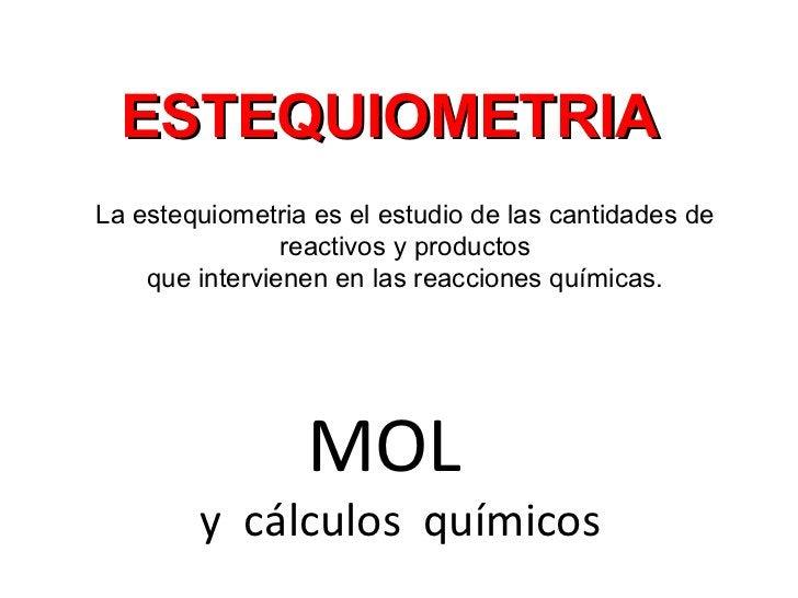 ESTEQUIOMETRIALa estequiometria es el estudio de las cantidades de                reactivos y productos    que intervienen...