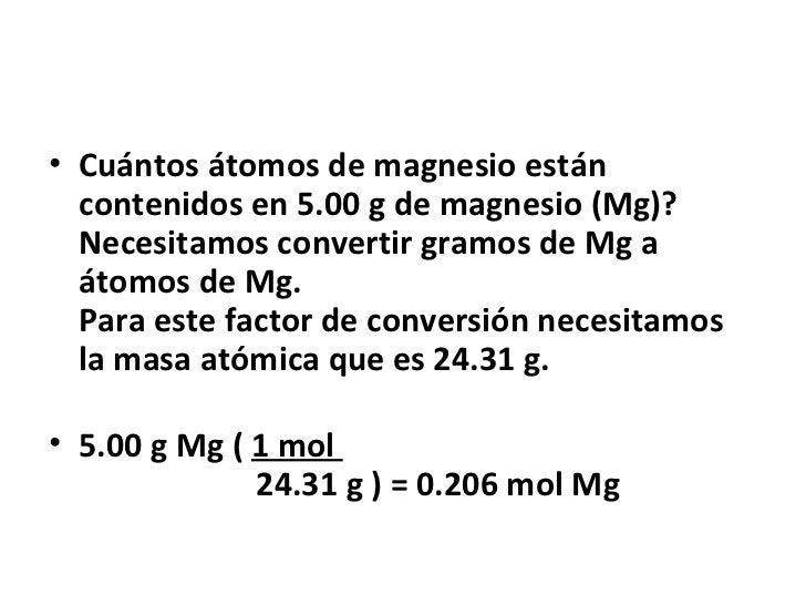 • Cuántos átomos de magnesio están  contenidos en 5.00 g de magnesio (Mg)?  Necesitamos convertir gramos de Mg a  átomos d...