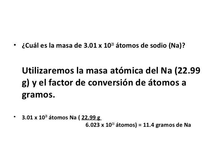 • ¿Cuál es la masa de 3.01 x 1023 átomos de sodio (Na)?    Utilizaremos la masa atómica del Na (22.99    g) y el factor de...