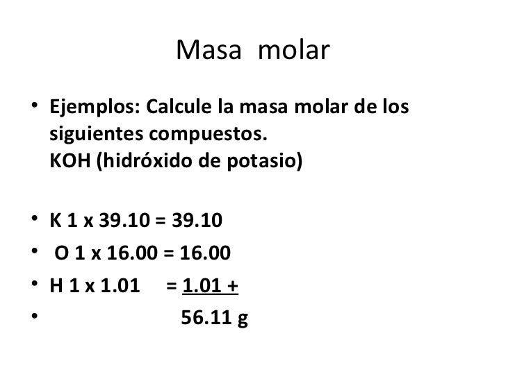 Masa molar• Ejemplos: Calcule la masa molar de los  siguientes compuestos.  KOH (hidróxido de potasio)• K 1 x 39.10 = 39.1...
