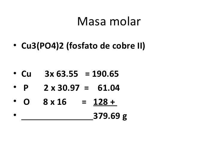 Masa molar• Cu3(PO4)2 (fosfato de cobre II)• Cu   3x 63.55 = 190.65• P    2 x 30.97 = 61.04• O    8 x 16   = 128 +•       ...
