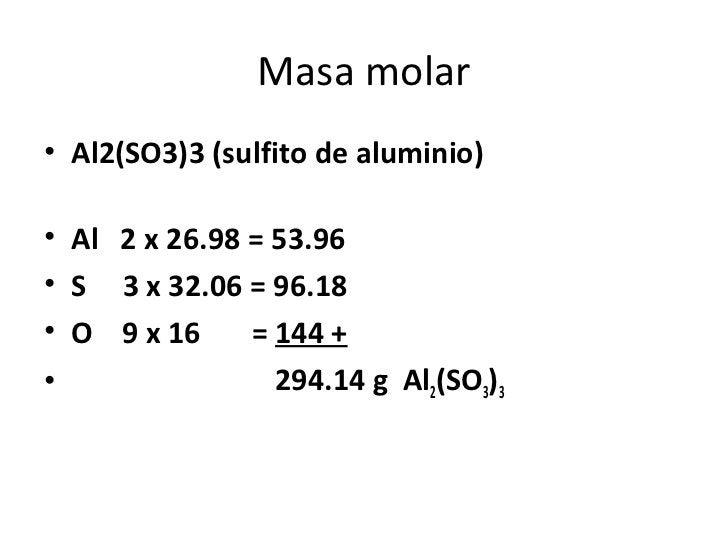 Masa molar• Al2(SO3)3 (sulfito de aluminio)• Al 2 x 26.98 = 53.96• S 3 x 32.06 = 96.18• O 9 x 16     = 144 +•             ...