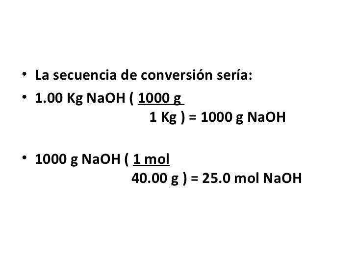 • La secuencia de conversión sería:• 1.00 Kg NaOH ( 1000 g                   1 Kg ) = 1000 g NaOH• 1000 g NaOH ( 1 mol    ...