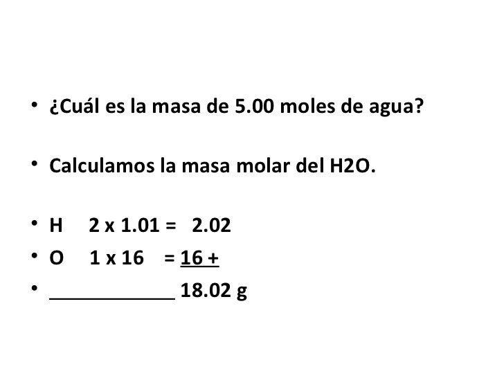 • ¿Cuál es la masa de 5.00 moles de agua?• Calculamos la masa molar del H2O.• H   2 x 1.01 = 2.02• O   1 x 16 = 16 +•     ...