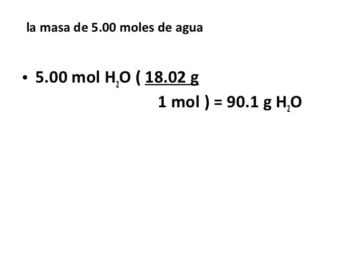 la masa de 5.00 moles de agua• 5.00 mol H2O ( 18.02 g                  1 mol ) = 90.1 g H2O