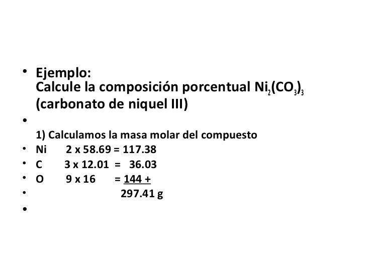 • Ejemplo:  Calcule la composición porcentual Ni2(CO3)3  (carbonato de niquel III)•    1) Calculamos la masa molar del com...