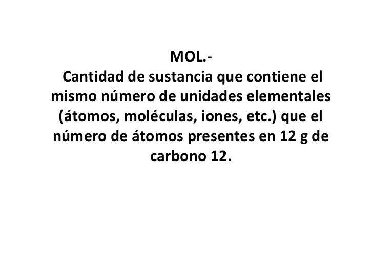MOL.-  Cantidad de sustancia que contiene elmismo número de unidades elementales (átomos, moléculas, iones, etc.) que elnú...