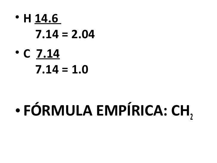 • H 14.6    7.14 = 2.04• C 7.14    7.14 = 1.0• FÓRMULA EMPÍRICA: CH2