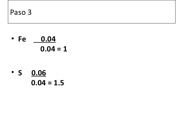 Paso 3• Fe     0.04         0.04 = 1• S    0.06       0.04 = 1.5