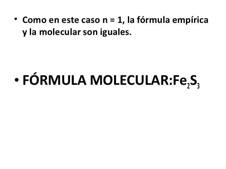 • Como en este caso n = 1, la fórmula empírica  y la molecular son iguales.• FÓRMULA MOLECULAR:Fe2S3