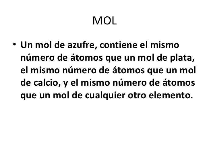 MOL• Un mol de azufre, contiene el mismo  número de átomos que un mol de plata,  el mismo número de átomos que un mol  de ...
