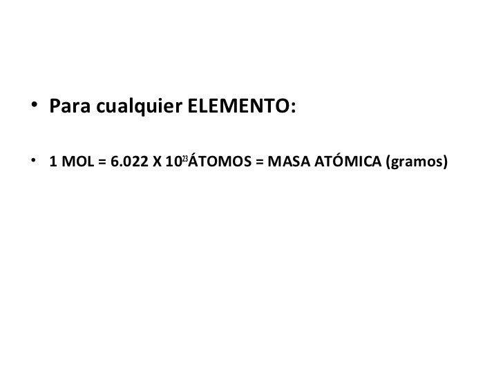 • Para cualquier ELEMENTO:• 1 MOL = 6.022 X 1023ÁTOMOS = MASA ATÓMICA (gramos)