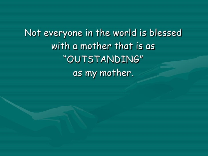 """Not everyone in the world is blessed<br />with a mother that is as<br />""""OUTSTANDING""""<br />as my mother.<br />"""