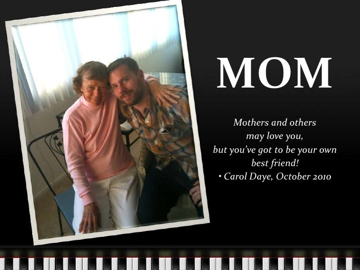 MOM<br />Mothers and others<br />may love you,<br />but you've got to be your own<br />best friend!<br />• Carol Daye, Oct...