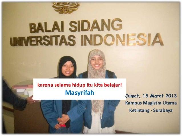 karena selama hidup itu kita belajar! Masyrifah Jumat, 15 Maret 2013 Kampus Magistra Utama Ketintang - Surabaya