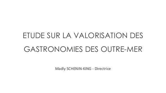 ETUDE SUR LA VALORISATION DES GASTRONOMIES DES OUTRE-MER Madly SCHENIN-KING - Directrice