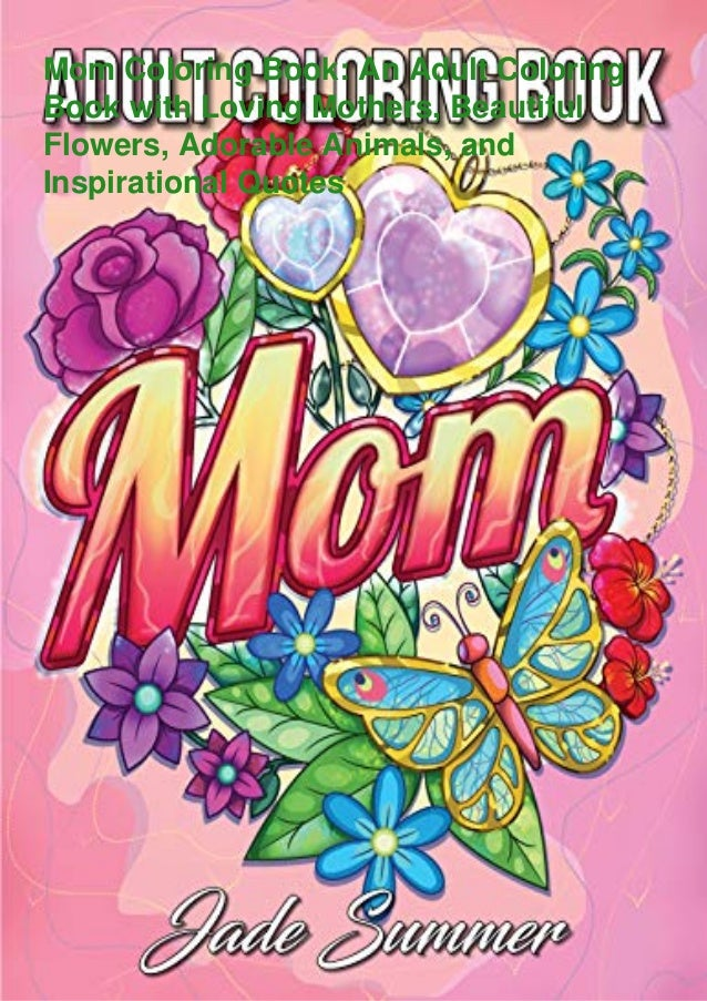 Mom Coloring Book: An Adult Coloring Book with Loving Mothers, Beautiful Flowers, Adorable Animals, and Inspirational Quot...