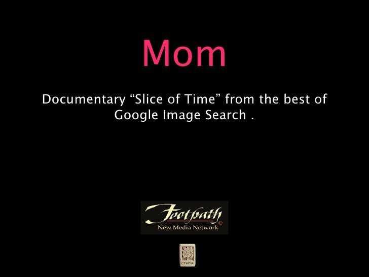 """Mom Documentary """"Slice of Time"""" from the best of          Google Image Search ."""