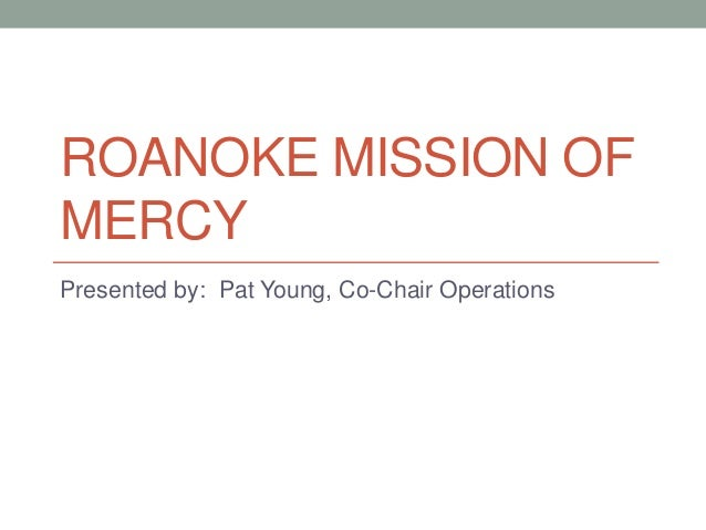 ROANOKE MISSION OF MERCY Presented by: Pat Young, Co-Chair Operations