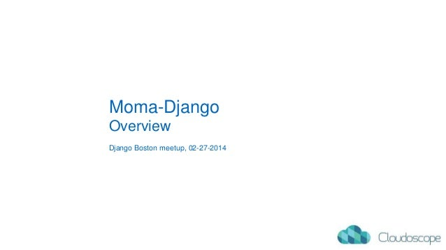 Moma-Django Overview Django Boston meetup, 02-27-2014