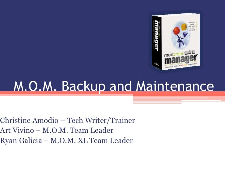 M.O.M. Backup and Maintenance<br />Christine Amodio – Tech Writer/Trainer<br />Art Vivino – M.O.M. Team Leader<br />Ryan G...